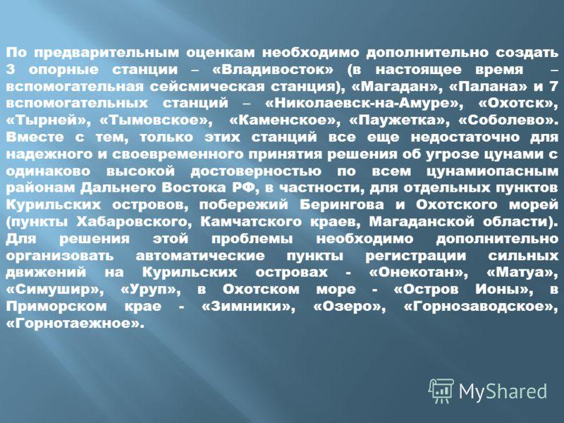По предварительным оценкам необходимо дополнительно создать 3 опорные станции – «Владивосток» (в настоящее время – вспомогательная сейсмическая станция), «Магадан», «Палана» и 7 вспомогательных станций – «Николаевск-на-Амуре», «Охотск», «Тырней», «Ты