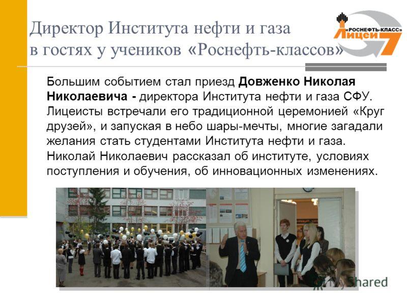 Большим событием стал приезд Довженко Николая Николаевича - директора Института нефти и газа СФУ. Лицеисты встречали его традиционной церемонией «Круг друзей», и запуская в небо шары-мечты, многие загадали желания стать студентами Института нефти и г