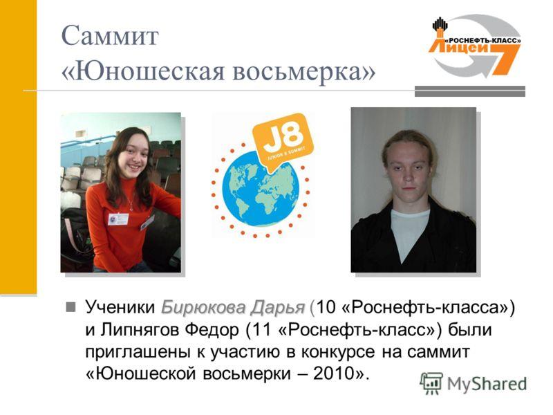 Саммит «Юношеская восьмерка» Бирюкова Дарья Ученики Бирюкова Дарья (10 «Роснефть-класса») и Липнягов Федор (11 «Роснефть-класс») были приглашены к участию в конкурсе на саммит «Юношеской восьмерки – 2010».