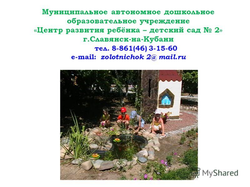 Муниципальное автономное дошкольное образовательное учреждение «Центр развития ребёнка – детский сад 2» г.Славянск-на-Кубани тел. 8-861(46) 3-15-60 e-mail: zolotnichok 2@ mail.ru