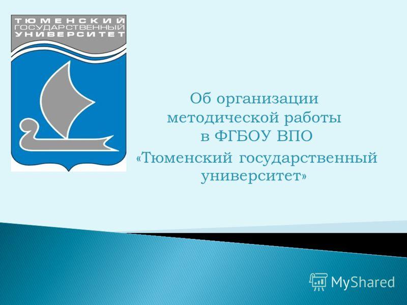 Об организации методической работы в ФГБОУ ВПО «Тюменский государственный университет»