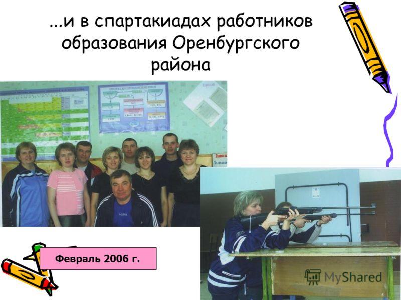 … и в спартакиадах работников образования Оренбургского района Февраль 2006 г.