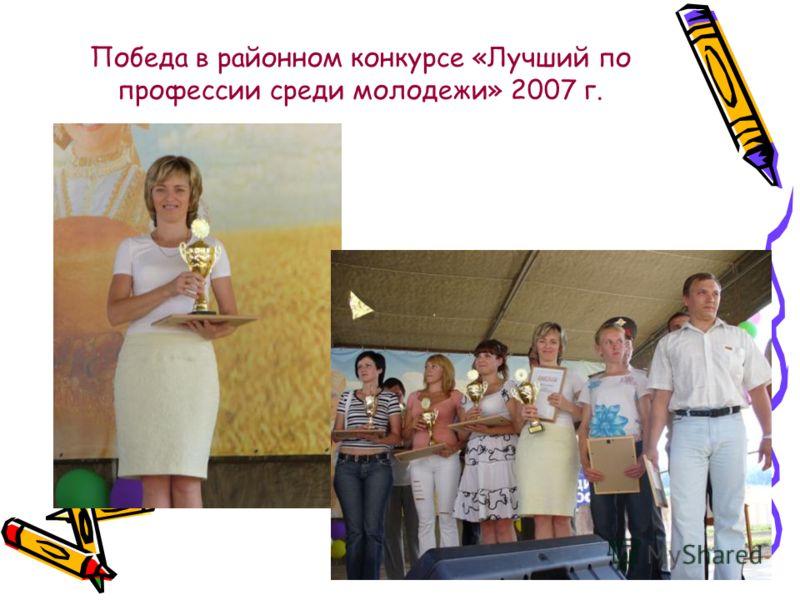 Победа в районном конкурсе «Лучший по профессии среди молодежи» 2007 г.