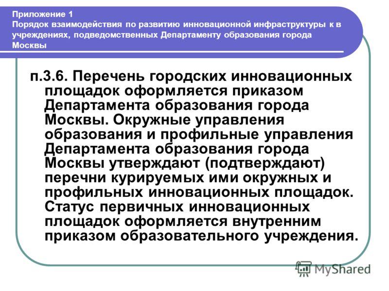 Приложение 1 Порядок взаимодействия по развитию инновационной инфраструктуры к в учреждениях, подведомственных Департаменту образования города Москвы п.3.6. Перечень городских инновационных площадок оформляется приказом Департамента образования город
