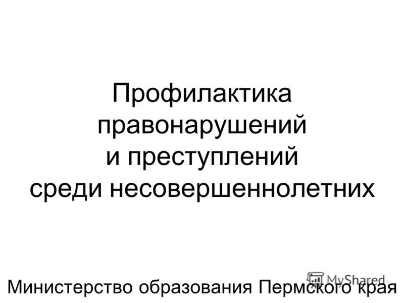 Профилактика правонарушений и преступлений среди несовершеннолетних Министерство образования Пермского края
