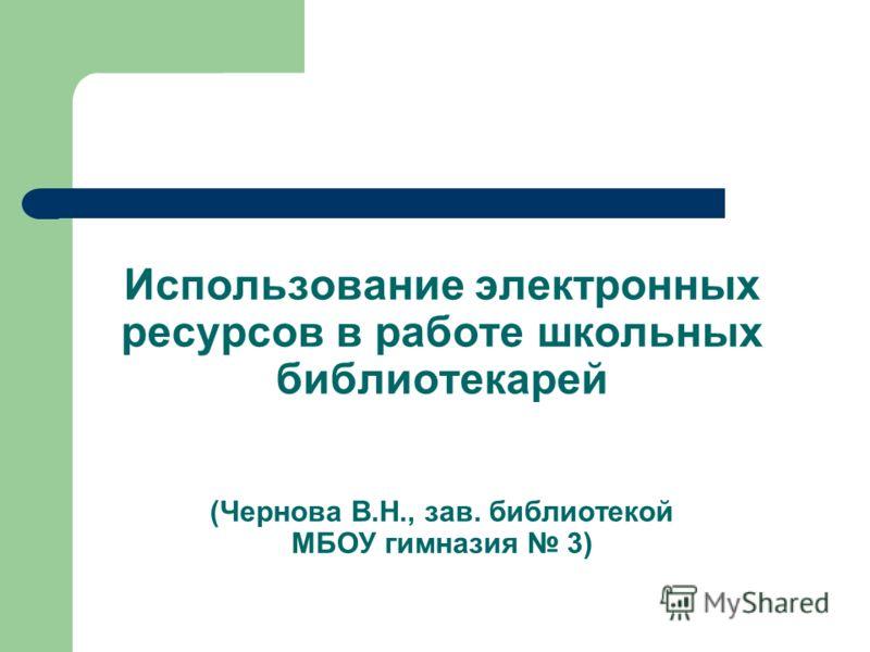 Использование электронных ресурсов в работе школьных библиотекарей (Чернова В.Н., зав. библиотекой МБОУ гимназия 3)