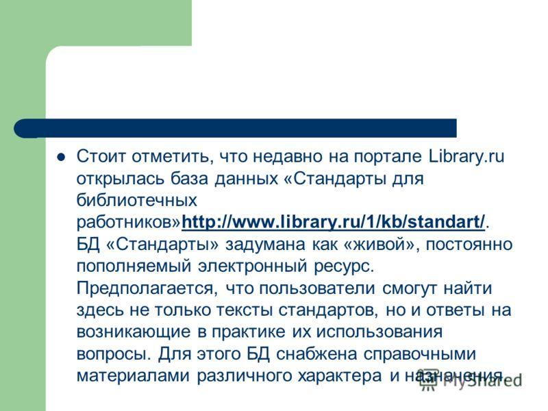 Стоит отметить, что недавно на портале Library.ru открылась база данных «Стандарты для библиотечных работников»http://www.library.ru/1/kb/standart/. БД «Стандарты» задумана как «живой», постоянно пополняемый электронный ресурс. Предполагается, что по