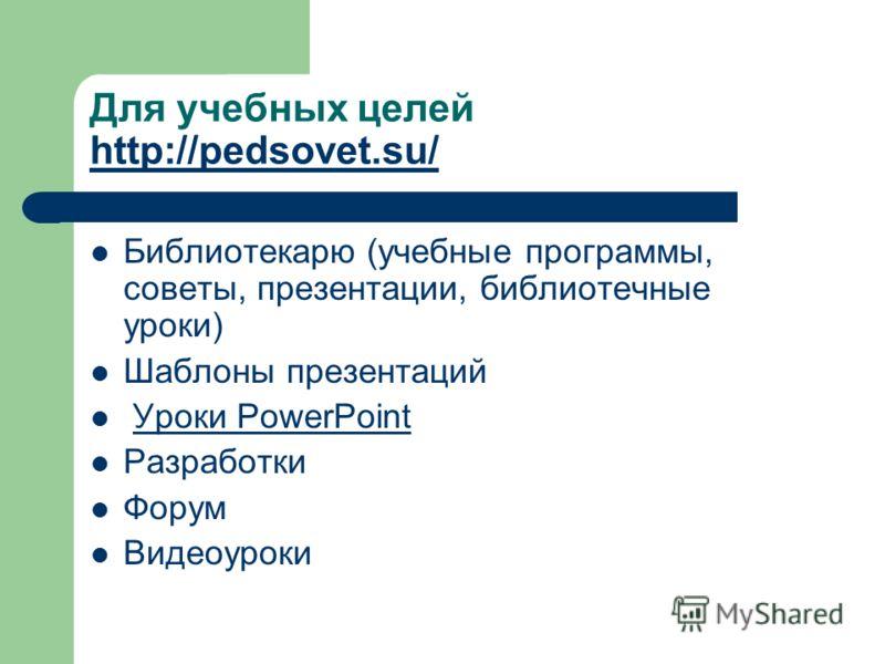 Для учебных целей http://pedsovet.su/ http://pedsovet.su/ Библиотекарю (учебные программы, советы, презентации, библиотечные уроки) Шаблоны презентаций Уроки PowerPoint Разработки Форум Видеоуроки