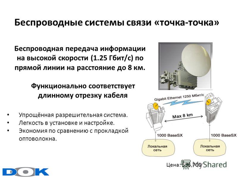 Беспроводные системы связи «точка-точка» Беспроводная передача информации на высокой скорости (1.25 Гбит/с) по прямой линии на расстояние до 8 км. Упрощённая разрешительная система. Легкость в установке и настройке. Экономия по сравнению с прокладкой