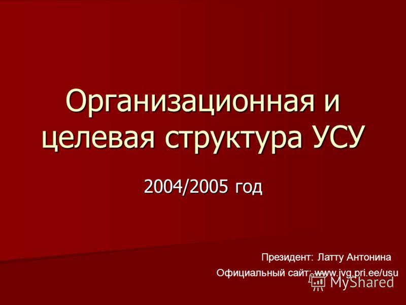 Организационная и целевая структура УСУ 2004/2005 год Президент: Латту Антонина Официальный сайт: www.jvg.pri.ee/usu