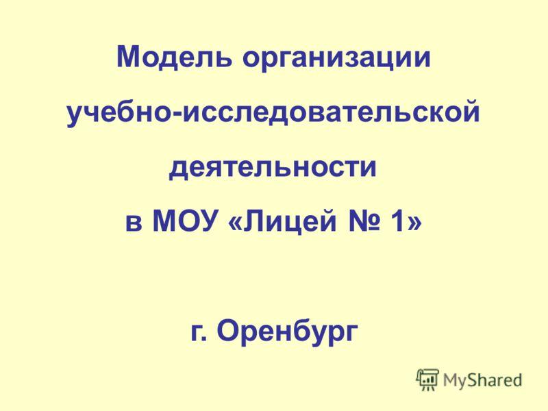 Модель организации учебно-исследовательской деятельности в МОУ «Лицей 1» г. Оренбург