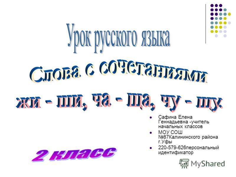 Сафина Елена Геннадьевна -учитель начальных классов МОУ СОШ 87Калининского района г.Уфы 220-579-626персональный идентификатор