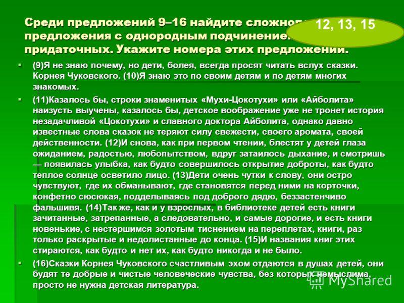 Среди предложений 9–16 найдите сложноподчиненные предложения с однородным подчинением придаточных. Укажите номера этих предложений. (9)Я не знаю почему, но дети, болея, всегда просят читать вслух сказки. Корнея Чуковского. (10)Я знаю это по своим дет