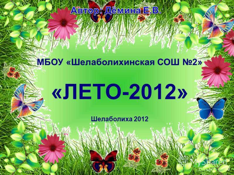 МБОУ «Шелаболихинская СОШ 2» «ЛЕТО-2012» Шелаболиха 2012