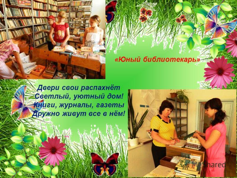 Двери свои распахнёт Светлый, уютный дом! Книги, журналы, газеты Дружно живут все в нём! «Юный библиотекарь»