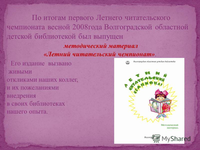 По итогам первого Летнего читательского чемпионата весной 2008года Волгоградской областной детской библиотекой был выпущен методический материал «Летний читательский чемпионат». Его издание вызвано живыми откликами наших коллег, и их пожеланиями внед