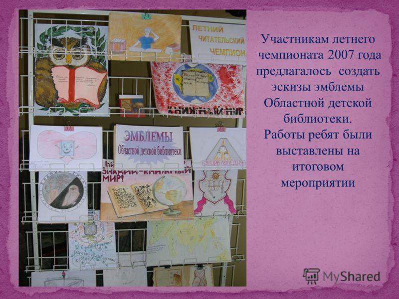 Участникам летнего чемпионата 2007 года предлагалось создать эскизы эмблемы Областной детской библиотеки. Работы ребят были выставлены на итоговом мероприятии