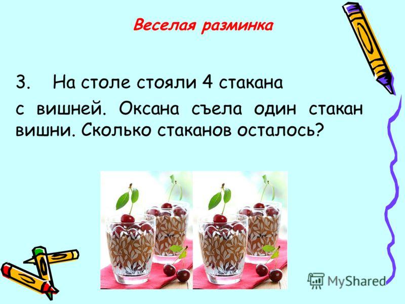3. На столе стояли 4 стакана с вишней. Оксана съела один стакан вишни. Сколько стаканов осталось? Веселая разминка
