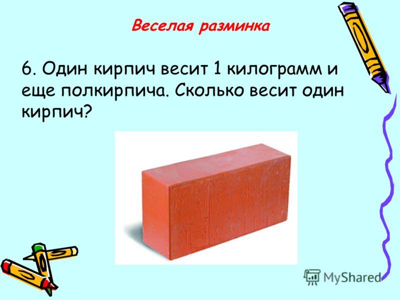 6. Один кирпич весит 1 килограмм и еще полкирпича. Сколько весит один кирпич?