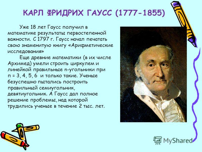КАРЛ ФРИДРИХ ГАУСС (1777-1855) Уже 18 лет Гаусс получил в математике результаты первостепенной важности. С 1797 г. Гаусс начал печатать свою знаменитую книгу «Арифметические исследования» Еще древние математики (в их числе Архимед) умели строить цирк