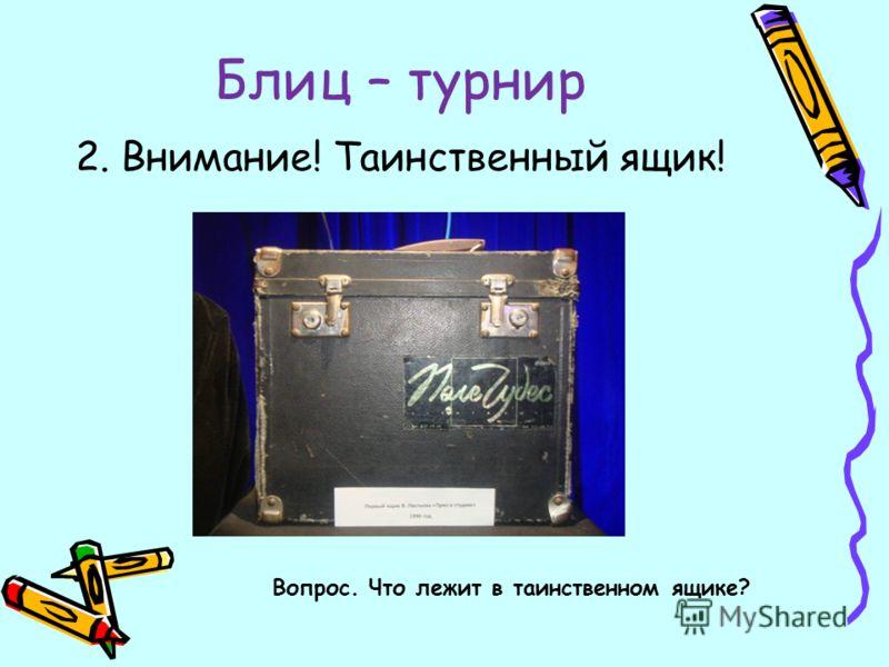 Блиц – турнир 2. Внимание! Таинственный ящик! Вопрос. Что лежит в таинственном ящике?