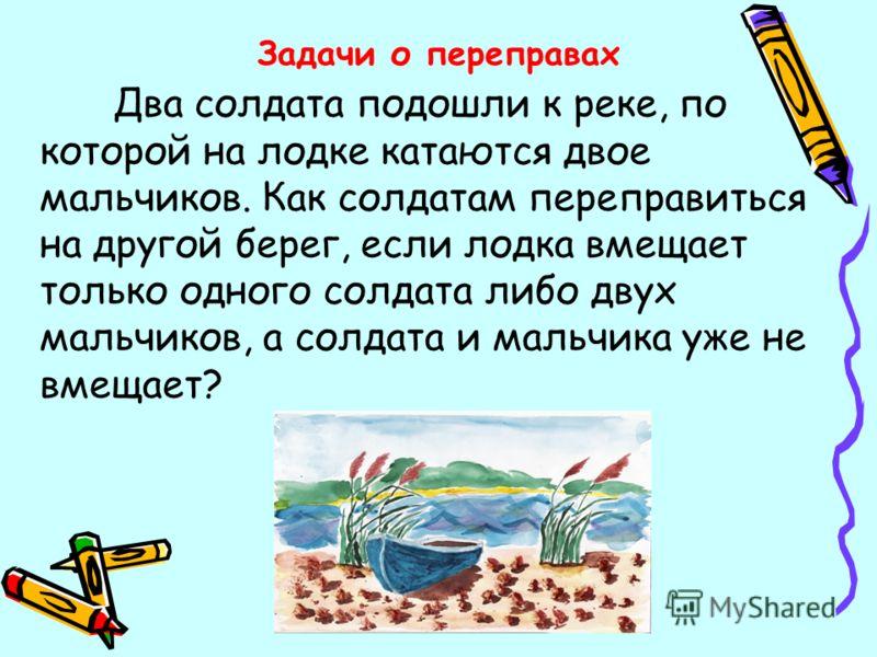 Два солдата подошли к реке, по которой на лодке катаются двое мальчиков. Как солдатам переправиться на другой берег, если лодка вмещает только одного солдата либо двух мальчиков, а солдата и мальчика уже не вмещает? Задачи о переправах