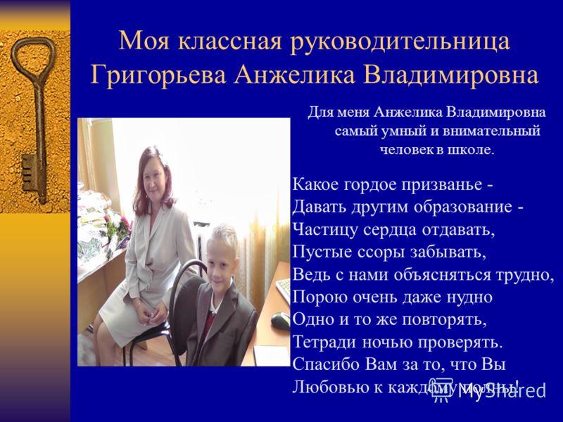 Моя классная руководительница Григорьева Анжелика Владимировна Для меня Анжелика Владимировна самый умный и внимательный человек в школе. Какое гордое призванье - Давать другим образование - Частицу сердца отдавать, Пустые ссоры забывать, Ведь с нами
