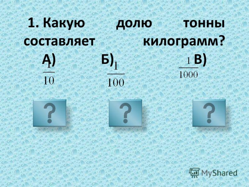 1. Какую долю тонны составляет килограмм? А) Б) В)