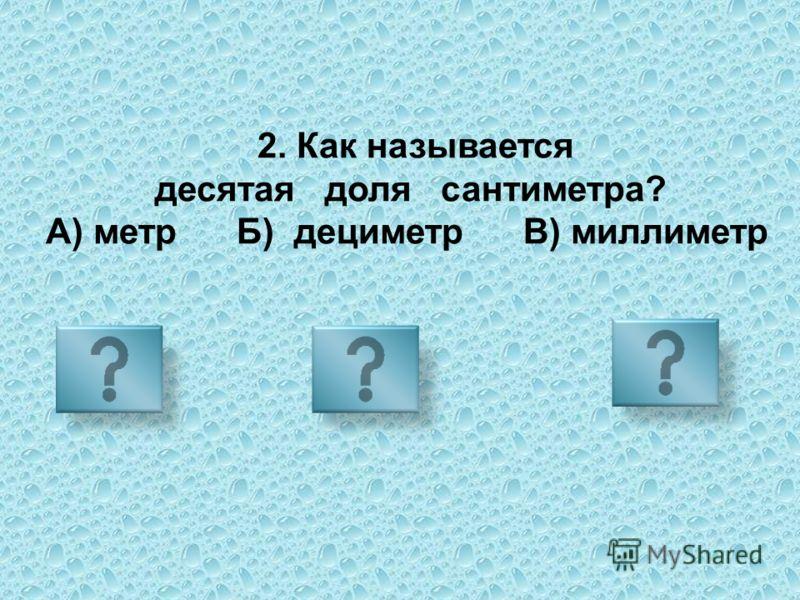 2. Как называется десятая доля сантиметра? А) метр Б) дециметр В) миллиметр