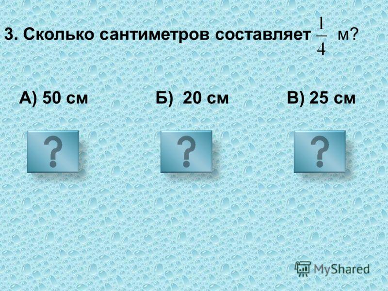 3. Сколько сантиметров составляет А) 50 см Б) 20 см В) 25 см м?