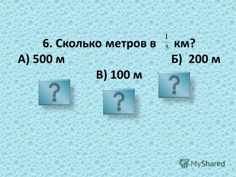 6. Сколько метров в км? А) 500 м Б) 200 м В) 100 м