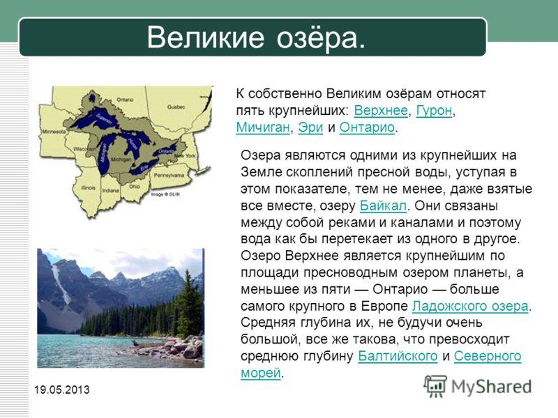 19.05.2013 Великие озёра. Озера являются одними из крупнейших на Земле скоплений пресной воды, уступая в этом показателе, тем не менее, даже взятые все вместе, озеру Байкал. Они связаны между собой реками и каналами и поэтому вода как бы перетекает и