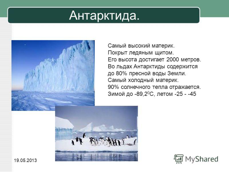 19.05.2013 Антарктида. Самый высокий материк. Покрыт ледяным щитом. Его высота достигает 2000 метров. Во льдах Антарктиды содержится до 80% пресной воды Земли. Самый холодный материк. 90% солнечного тепла отражается. Зимой до -89,2 0 С, летом -25 - -