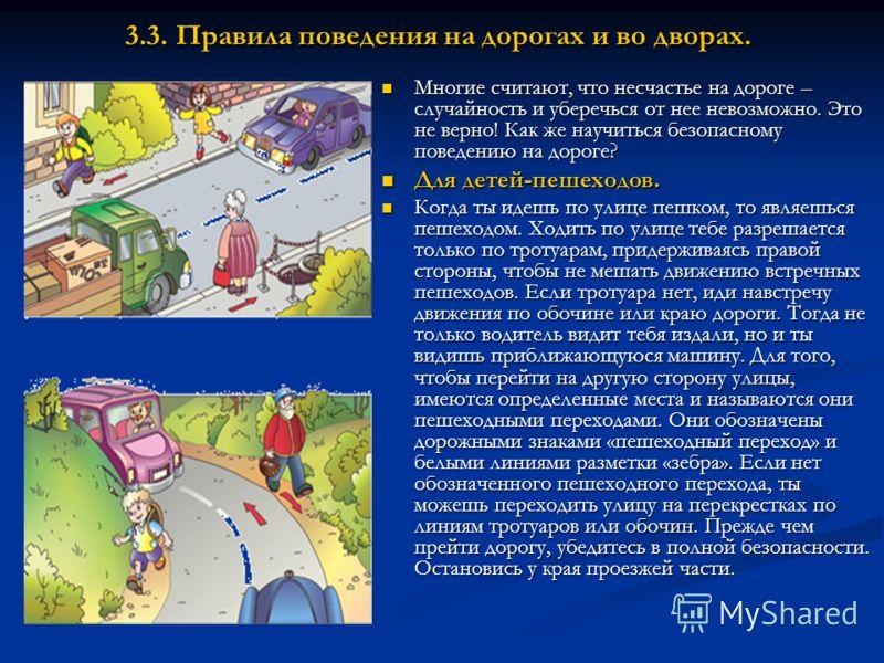 3.3. Правила поведения на дорогах и во дворах. Многие считают, что несчастье на дороге – случайность и уберечься от нее невозможно. Это не верно! Как же научиться безопасному поведению на дороге? Для детей-пешеходов. Когда ты идешь по улице пешком, т