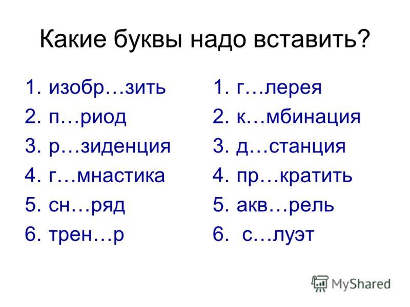 Какие буквы надо вставить? 1.изобр…зить 2.п…риод 3.р…зиденция 4.г…мнастика 5.сн…ряд 6.трен…р 1.г…лерея 2.к…мбинация 3.д…станция 4.пр…кратить 5.акв…рель 6. с…луэт