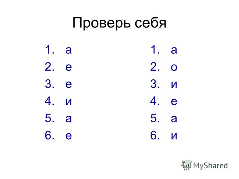 Проверь себя 1. а 2. е 3. е 4. и 5. а 6. е 1. а 2. о 3. и 4. е 5. а 6. и