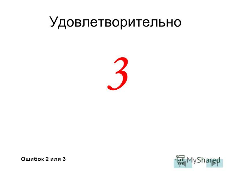 Удовлетворительно 3 Ошибок 2 или 3