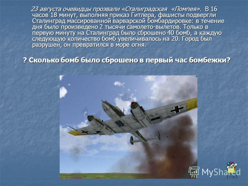 23 августа очевидцы прозвали «Сталиградская «Помпея». В 16 часов 18 минут, выполняя приказ Гитлера, фашисты подвергли Сталинград массированной варварской бомбардировке: в течение дня было произведено 2 тысячи самолето-вылетов. Только в первую минуту