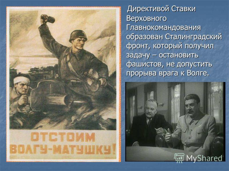 Директивой Ставки Верховного Главнокомандования образован Сталинградский фронт, который получил задачу – остановить фашистов, не допустить прорыва врага к Волге. Директивой Ставки Верховного Главнокомандования образован Сталинградский фронт, который