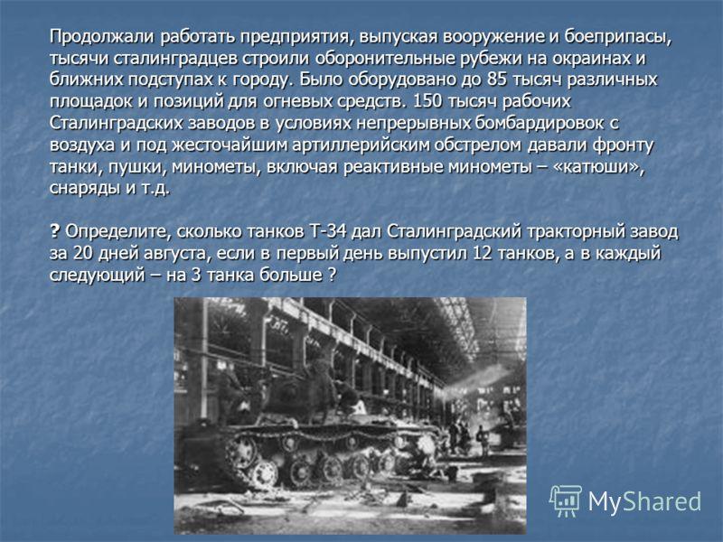 Продолжали работать предприятия, выпуская вооружение и боеприпасы, тысячи сталинградцев строили оборонительные рубежи на окраинах и ближних подступах к городу. Было оборудовано до 85 тысяч различных площадок и позиций для огневых средств. 150 тысяч р
