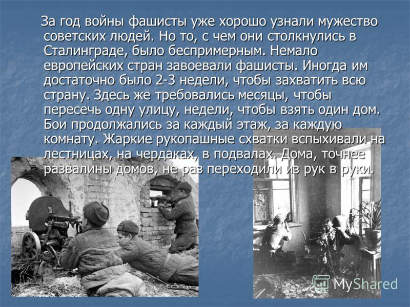 За год войны фашисты уже хорошо узнали мужество советских людей. Но то, с чем они столкнулись в Сталинграде, было беспримерным. Немало европейских стран завоевали фашисты. Иногда им достаточно было 2-3 недели, чтобы захватить всю страну. Здесь же тре