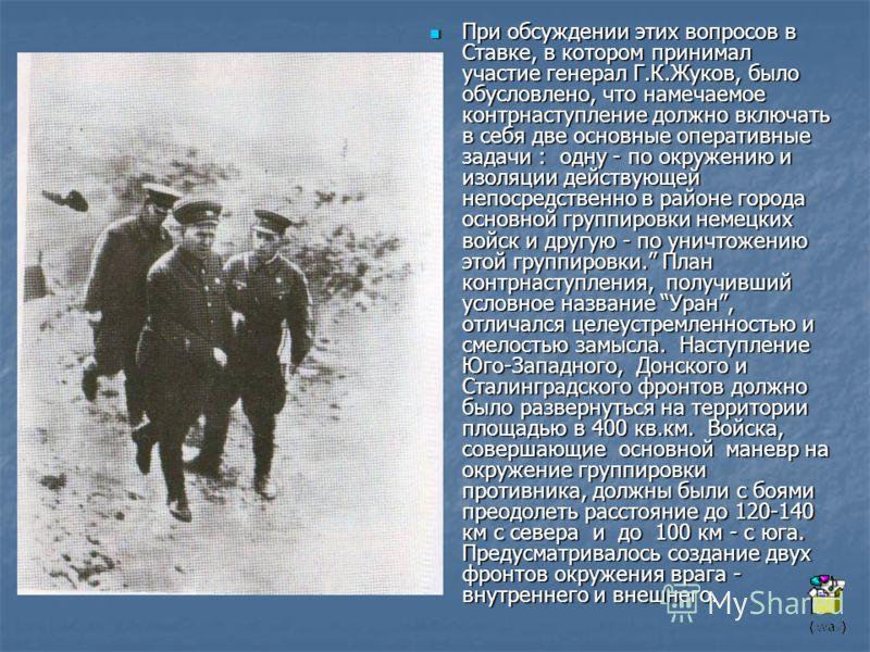 При обсуждении этих вопросов в Ставке, в котором принимал участие генерал Г.К.Жуков, было обусловлено, что намечаемое контрнаступление должно включать в себя две основные оперативные задачи : одну - по окружению и изоляции действующей непосредственно