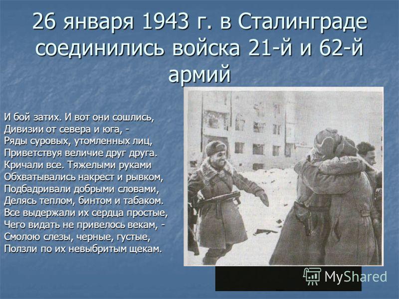 26 января 1943 г. в Сталинграде соединились войска 21-й и 62-й армий И бой затих. И вот они сошлись, Дивизии от севера и юга, - Ряды суровых, утомленных лиц, Приветствуя величие друг друга. Кричали все. Тяжелыми руками Обхватывались накрест и рывком,