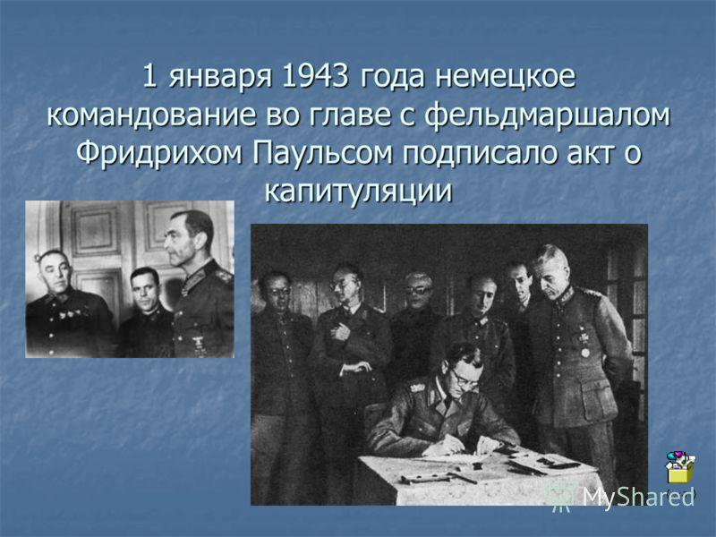 1 января 1943 года немецкое командование во главе с фельдмаршалом Фридрихом Паульсом подписало акт о капитуляции