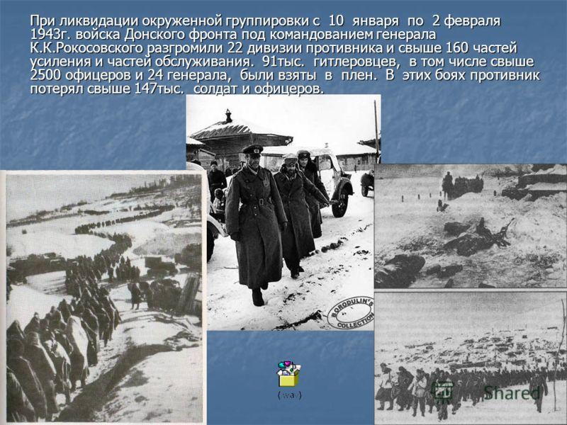 При ликвидации окруженной группировки с 10 января по 2 февраля 1943г. войска Донского фронта под командованием генерала К.К.Рокосовского разгромили 22 дивизии противника и свыше 160 частей усиления и частей обслуживания. 91тыс. гитлеровцев, в том чис