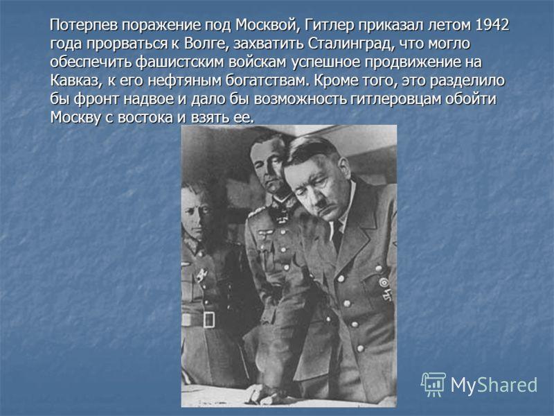 Потерпев поражение под Москвой, Гитлер приказал летом 1942 года прорваться к Волге, захватить Сталинград, что могло обеспечить фашистским войскам успешное продвижение на Кавказ, к его нефтяным богатствам. Кроме того, это разделило бы фронт надвое и д