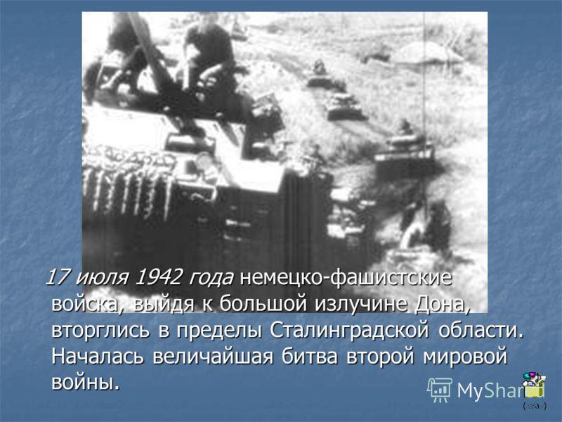 17 июля 1942 года немецко-фашистские войска, выйдя к большой излучине Дона, вторглись в пределы Сталинградской области. Началась величайшая битва второй мировой войны. 17 июля 1942 года немецко-фашистские войска, выйдя к большой излучине Дона, вторгл