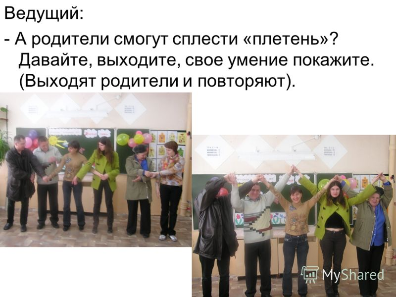 Ведущий: - А родители смогут сплести «плетень»? Давайте, выходите, свое умение покажите. (Выходят родители и повторяют).
