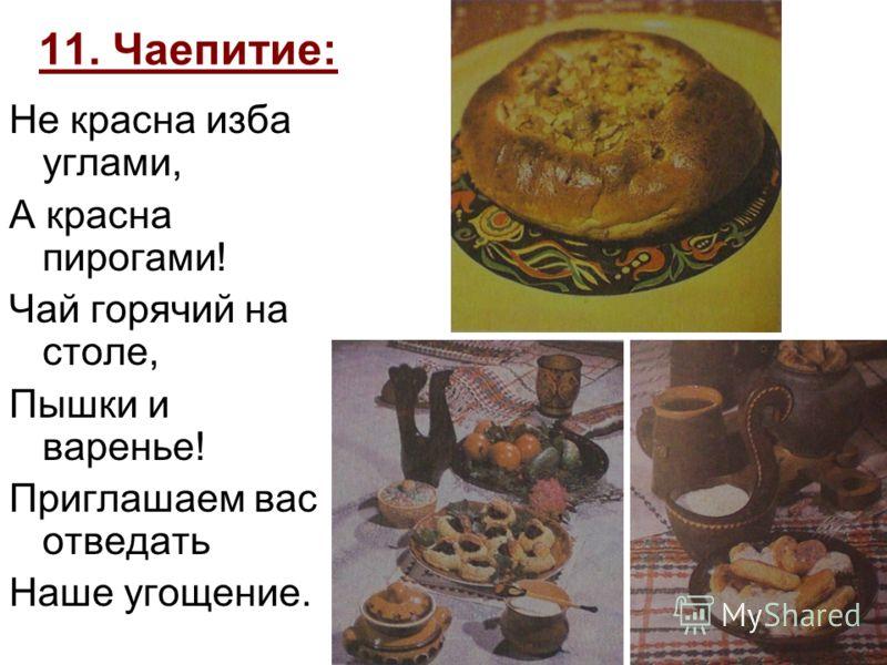 11. Чаепитие: Не красна изба углами, А красна пирогами! Чай горячий на столе, Пышки и варенье! Приглашаем вас отведать Наше угощение.