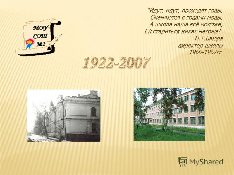 Идут, идут, проходят годы, Сменяются с годами моды, А школа наша всё моложе, Ей стариться никак негоже! П.Т.Баюра директор школы 1960-1967гг.